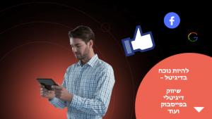 להיות נוכח בדיגיטל – שיווק דיגיטלי בפייסבוק ועוד